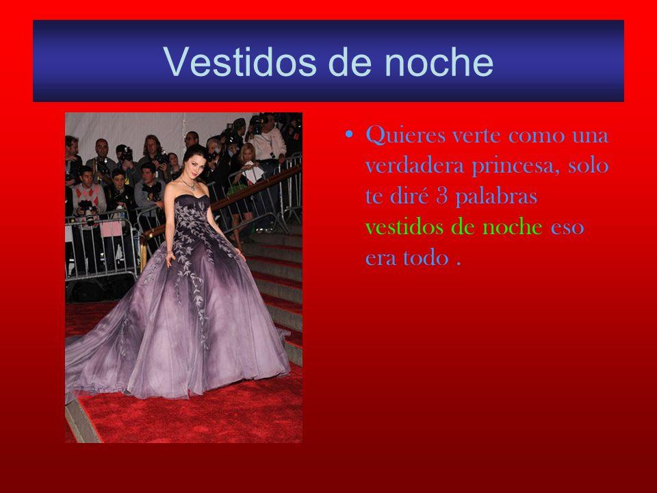 Vestidos de noche Quieres verte como una verdadera princesa, solo te diré 3 palabras vestidos de noche eso era todo.