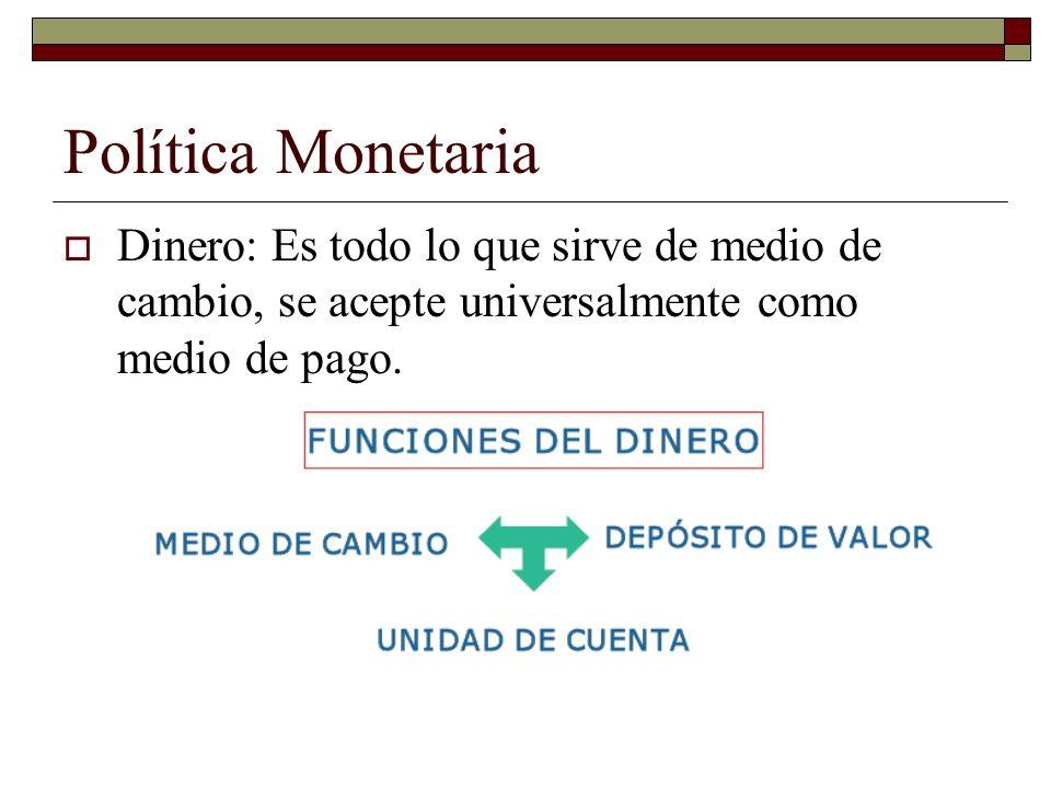 Política Monetaria Dinero: Es todo lo que sirve de medio de cambio, se acepte universalmente como medio de pago.