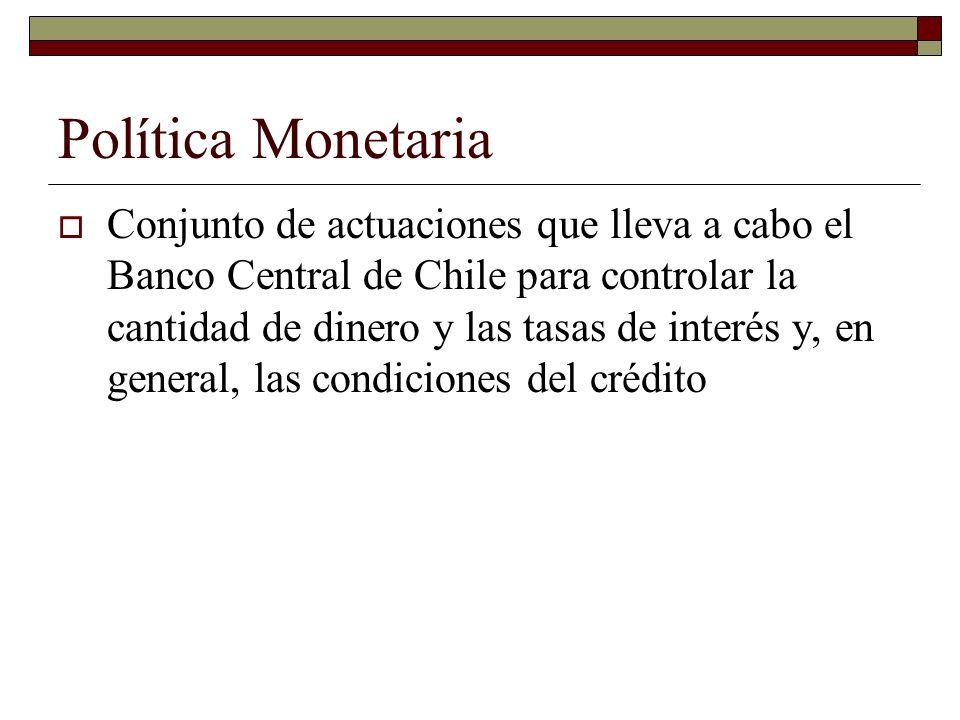 Política Monetaria Conjunto de actuaciones que lleva a cabo el Banco Central de Chile para controlar la cantidad de dinero y las tasas de interés y, en general, las condiciones del crédito