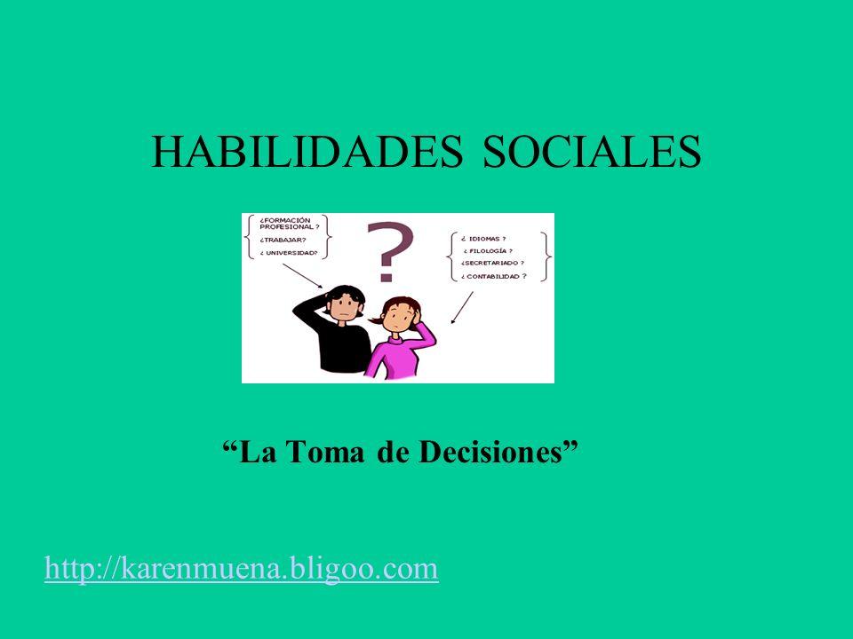 HABILIDADES SOCIALES La Toma de Decisiones http://karenmuena.bligoo.com