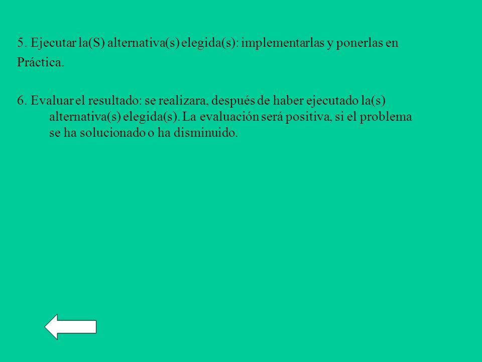 5. Ejecutar la(S) alternativa(s) elegida(s): implementarlas y ponerlas en Práctica. 6. Evaluar el resultado: se realizara, después de haber ejecutado