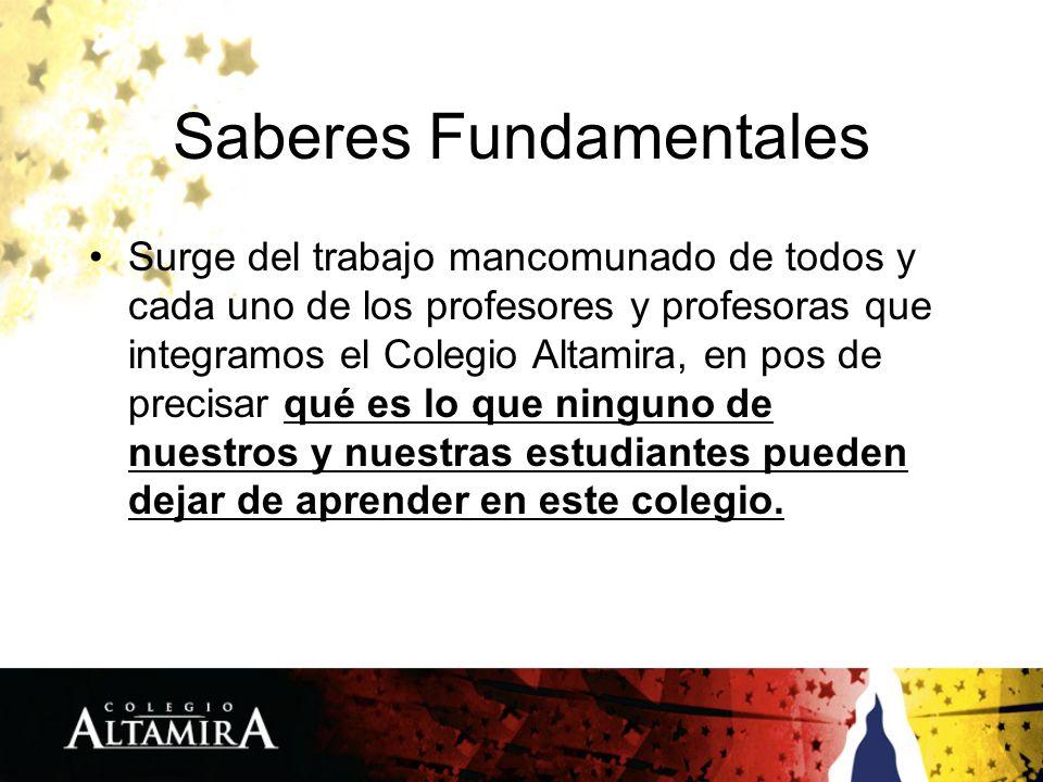 Saberes Fundamentales Surge del trabajo mancomunado de todos y cada uno de los profesores y profesoras que integramos el Colegio Altamira, en pos de p