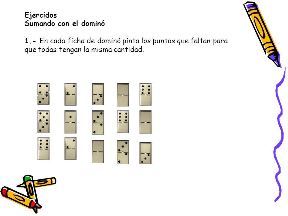 Ejercidos Sumando con el dominó 1.- En cada ficha de dominó pinta los puntos que faltan para que todas tengan la misma cantidad.