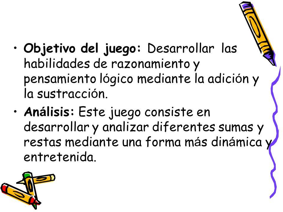 Objetivo del juego: Desarrollar las habilidades de razonamiento y pensamiento l ó gico mediante la adici ó n y la sustracci ó n. An á lisis: Este jueg