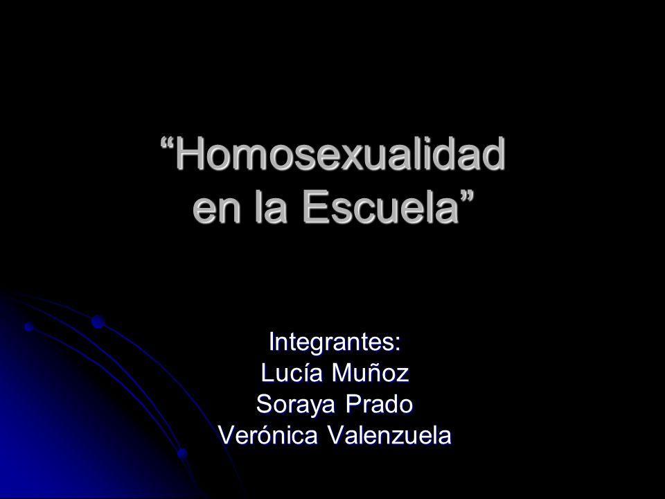 Homosexualidad en la Escuela Integrantes: Lucía Muñoz Soraya Prado Verónica Valenzuela