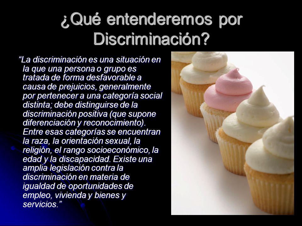 ¿Qué entenderemos por Discriminación? La discriminación es una situación en la que una persona o grupo es tratada de forma desfavorable a causa de pre