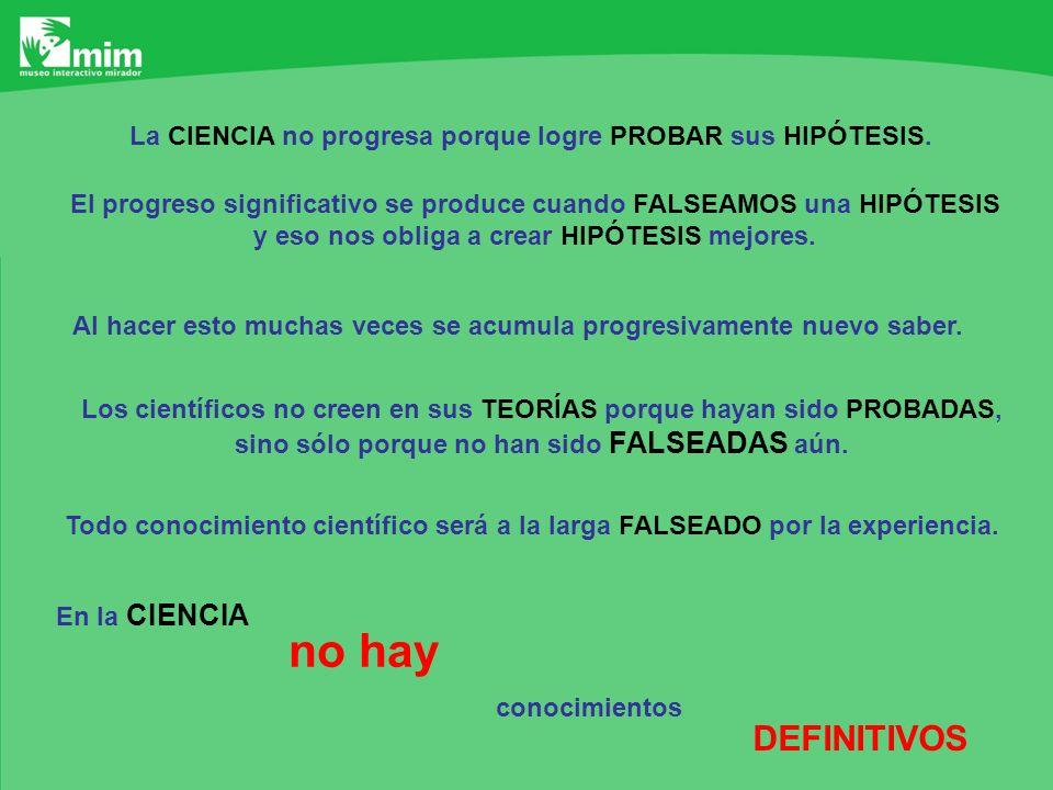 La CIENCIA no progresa porque logre PROBAR sus HIPÓTESIS. El progreso significativo se produce cuando FALSEAMOS una HIPÓTESIS y eso nos obliga a crear