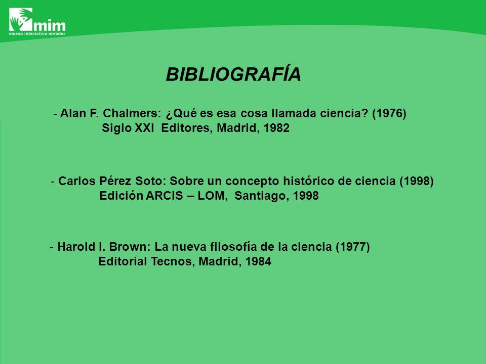 BIBLIOGRAFÍA - Alan F. Chalmers: ¿Qué es esa cosa llamada ciencia? (1976) Siglo XXI Editores, Madrid, 1982 - Carlos Pérez Soto: Sobre un concepto hist