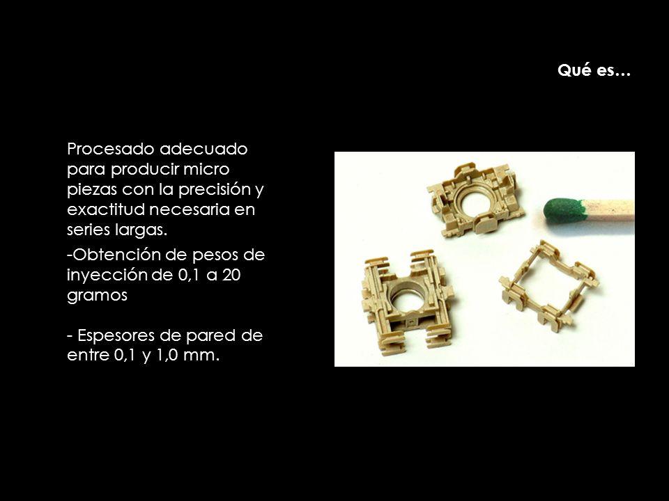 -Obtención de pesos de inyección de 0,1 a 20 gramos - Espesores de pared de entre 0,1 y 1,0 mm. Procesado adecuado para producir micro piezas con la p