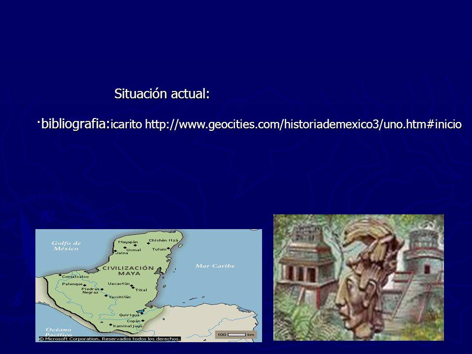 Situación actual: ·bibliografia: icarito http://www.geocities.com/historiademexico3/uno.htm#inicio