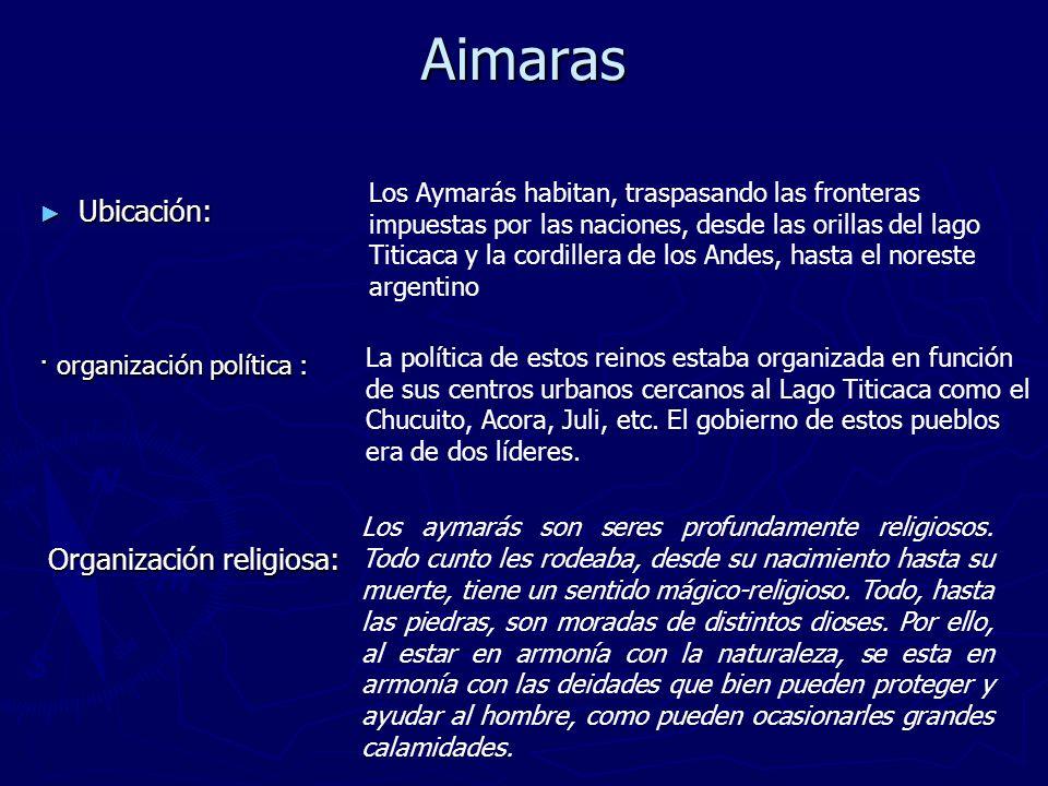 Aimaras Ubicación: Ubicación: Los Aymarás habitan, traspasando las fronteras impuestas por las naciones, desde las orillas del lago Titicaca y la cord