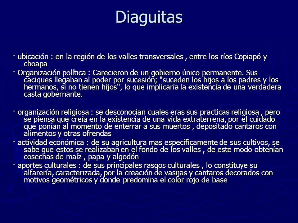 Diaguitas · ubicación : en la región de los valles transversales, entre los ríos Copiapó y choapa · Organización política : Carecieron de un gobierno