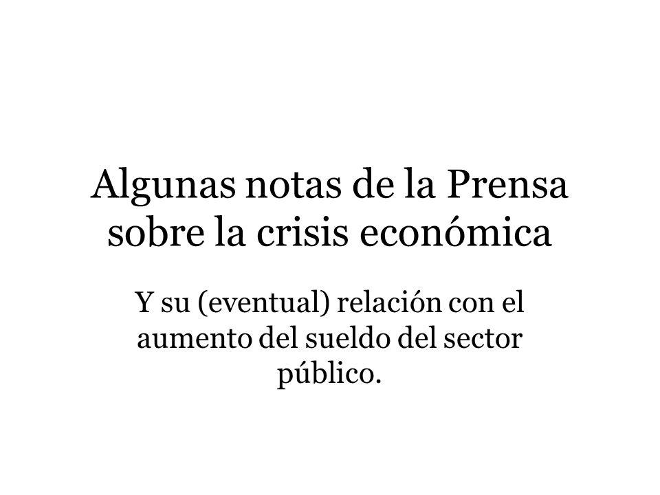 Algunas notas de la Prensa sobre la crisis económica Y su (eventual) relación con el aumento del sueldo del sector público.