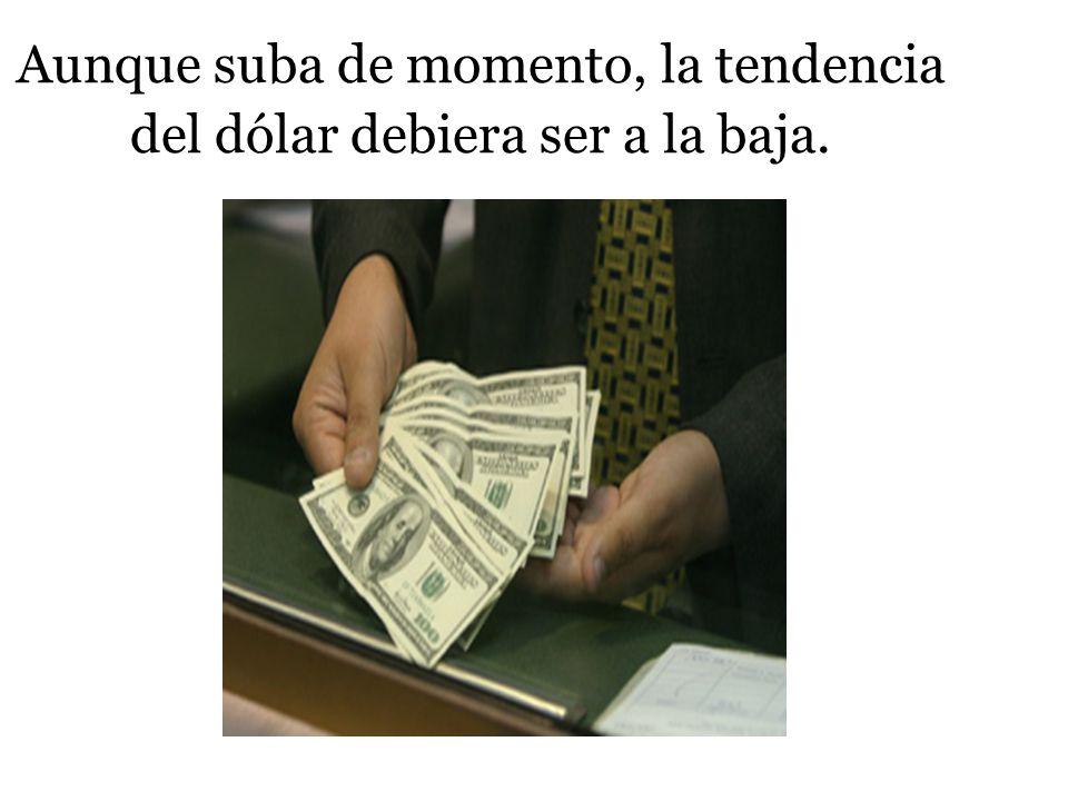 Aunque suba de momento, la tendencia del dólar debiera ser a la baja.