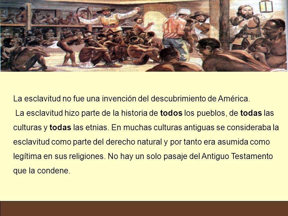 La esclavitud no fue una invención del descubrimiento de América. La esclavitud hizo parte de la historia de todos los pueblos, de todas las culturas