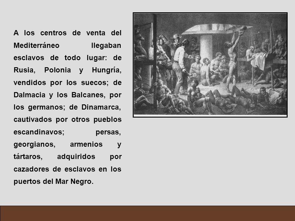 A los centros de venta del Mediterráneo llegaban esclavos de todo lugar: de Rusia, Polonia y Hungría, vendidos por los suecos; de Dalmacia y los Balca