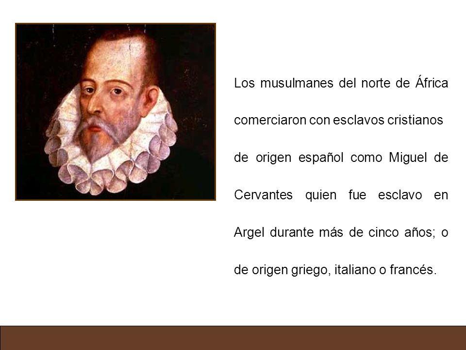 Los musulmanes del norte de África comerciaron con esclavos cristianos de origen español como Miguel de Cervantes quien fue esclavo en Argel durante m