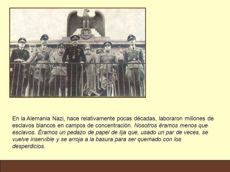 En la Alemania Nazi, hace relativamente pocas décadas, laboraron millones de esclavos blancos en campos de concentración. Nosotros éramos menos que es