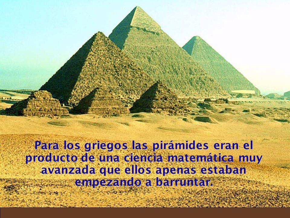 Para los griegos las pirámides eran el producto de una ciencia matemática muy avanzada que ellos apenas estaban empezando a barruntar.