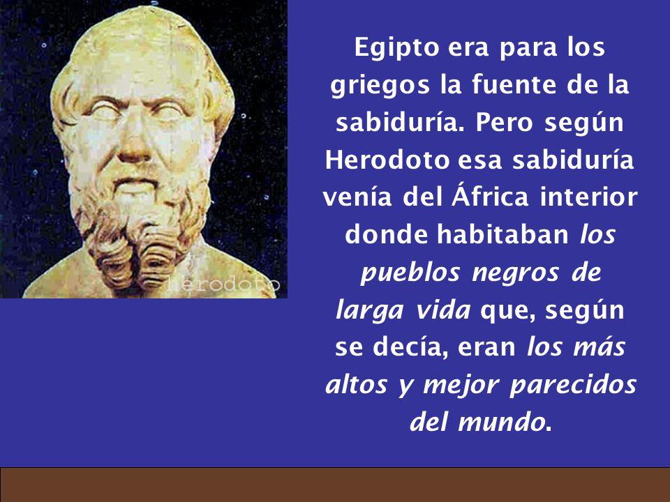 Egipto era para los griegos la fuente de la sabiduría. Pero según Herodoto esa sabiduría venía del África interior donde habitaban los pueblos negros