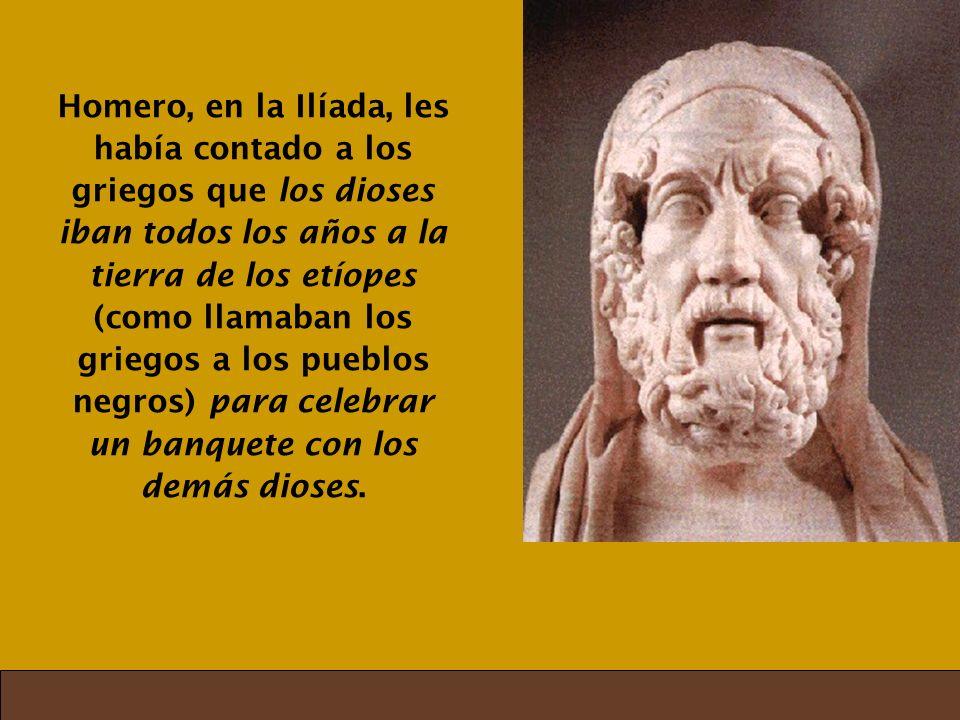 Homero, en la Ilíada, les había contado a los griegos que los dioses iban todos los años a la tierra de los etíopes (como llamaban los griegos a los p