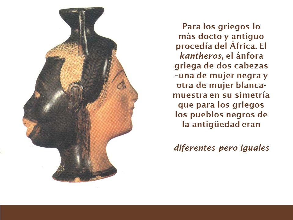 Para los griegos lo más docto y antiguo procedía del África. El kantheros, el ánfora griega de dos cabezas –una de mujer negra y otra de mujer blanca-