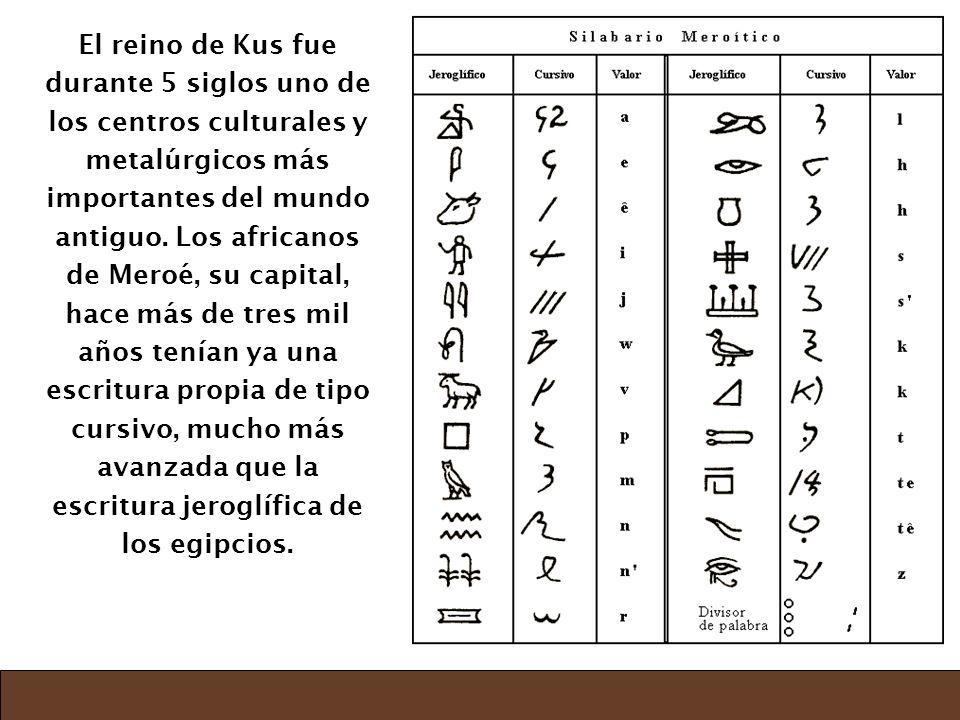 El reino de Kus fue durante 5 siglos uno de los centros culturales y metalúrgicos más importantes del mundo antiguo. Los africanos de Meroé, su capita