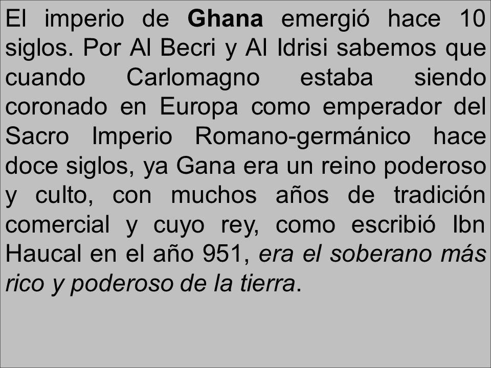 El imperio de Ghana emergió hace 10 siglos. Por Al Becri y Al Idrisi sabemos que cuando Carlomagno estaba siendo coronado en Europa como emperador del