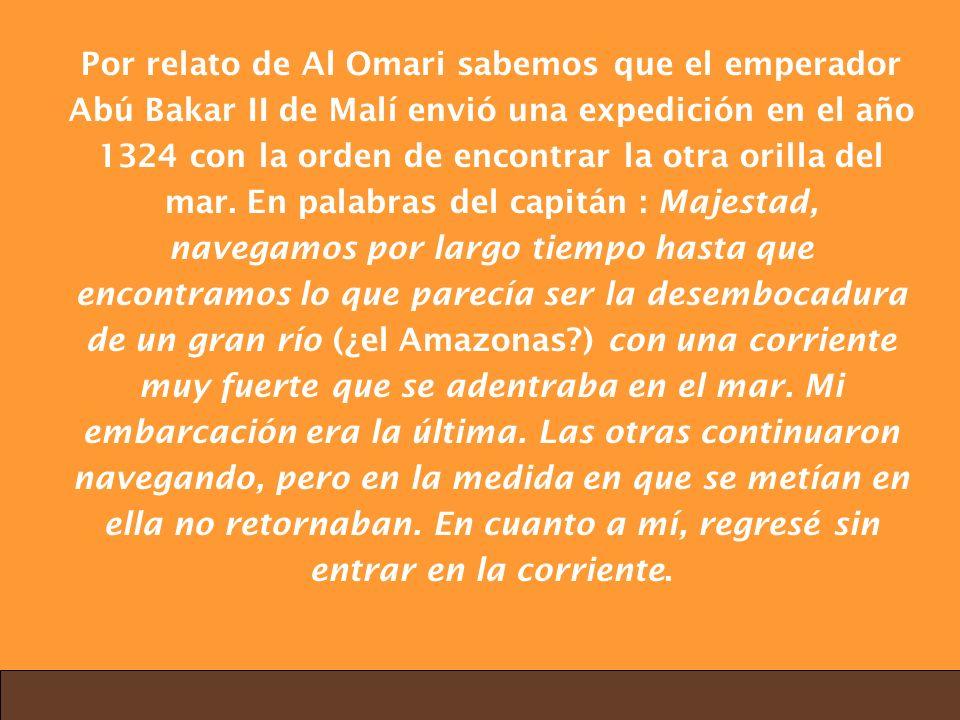 Por relato de Al Omari sabemos que el emperador Abú Bakar II de Malí envió una expedición en el año 1324 con la orden de encontrar la otra orilla del