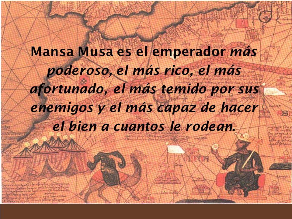 Mansa Musa es el emperador más poderoso, el más rico, el más afortunado, el más temido por sus enemigos y el más capaz de hacer el bien a cuantos le r