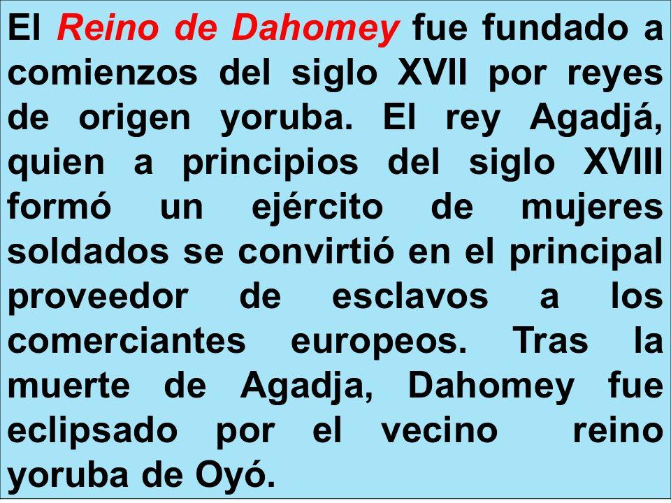 El Reino de Dahomey fue fundado a comienzos del siglo XVII por reyes de origen yoruba. El rey Agadjá, quien a principios del siglo XVIII formó un ejér