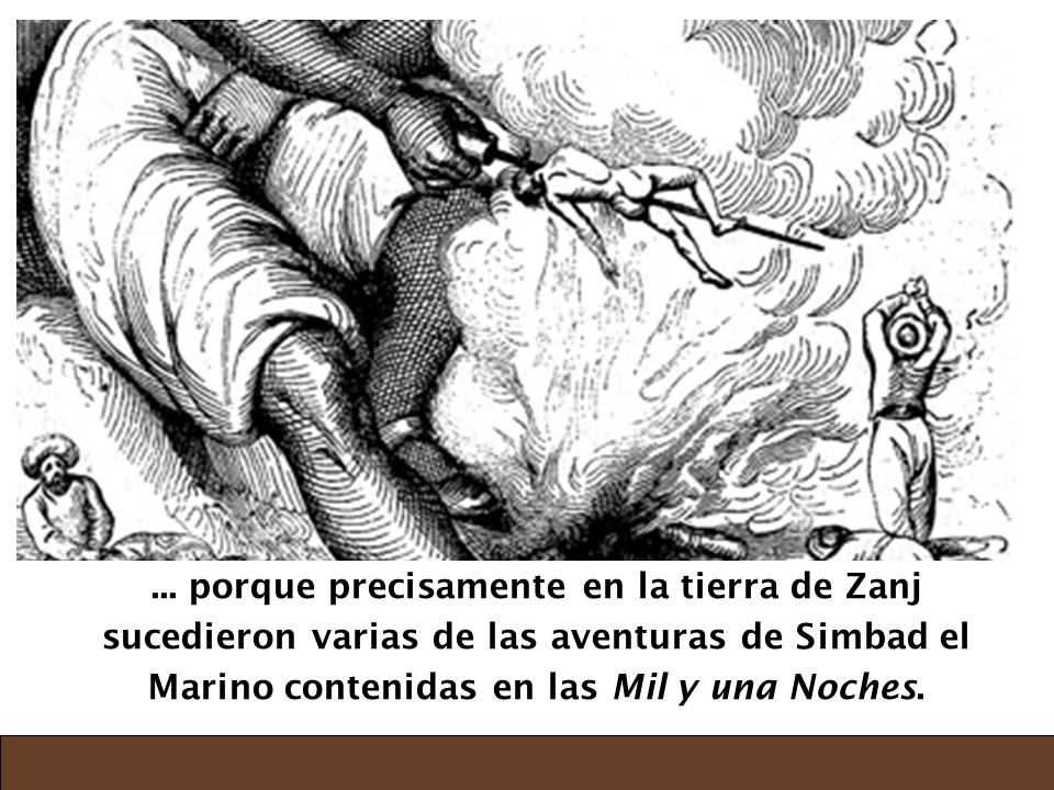 ... porque precisamente en la tierra de Zanj sucedieron varias de las aventuras de Simbad el Marino contenidas en las Mil y una Noches.