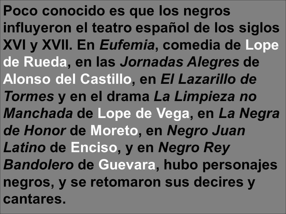 Poco conocido es que los negros influyeron el teatro español de los siglos XVI y XVII. En Eufemia, comedia de Lope de Rueda, en las Jornadas Alegres d