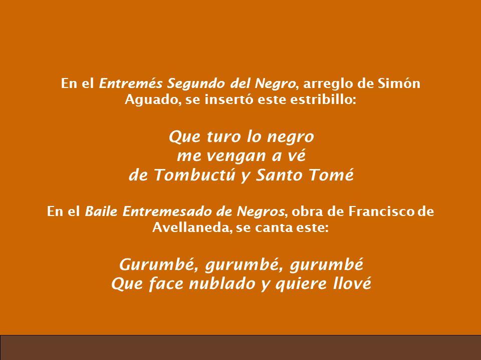 En el Entremés Segundo del Negro, arreglo de Simón Aguado, se insertó este estribillo: Que turo lo negro me vengan a vé de Tombuctú y Santo Tomé En el