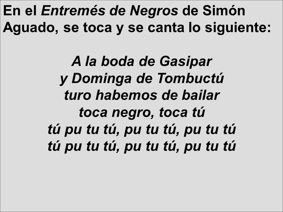 En el Entremés de Negros de Simón Aguado, se toca y se canta lo siguiente: A la boda de Gasipar y Dominga de Tombuctú turo habemos de bailar toca negr