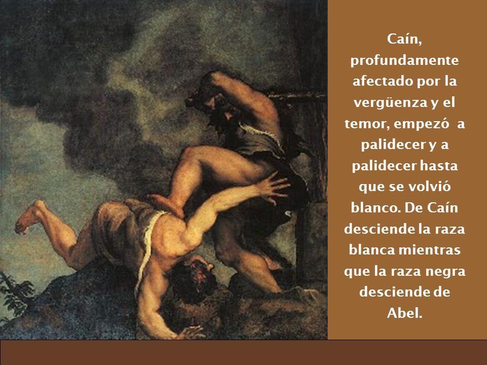Caín, profundamente afectado por la vergüenza y el temor, empezó a palidecer y a palidecer hasta que se volvió blanco. De Caín desciende la raza blanc