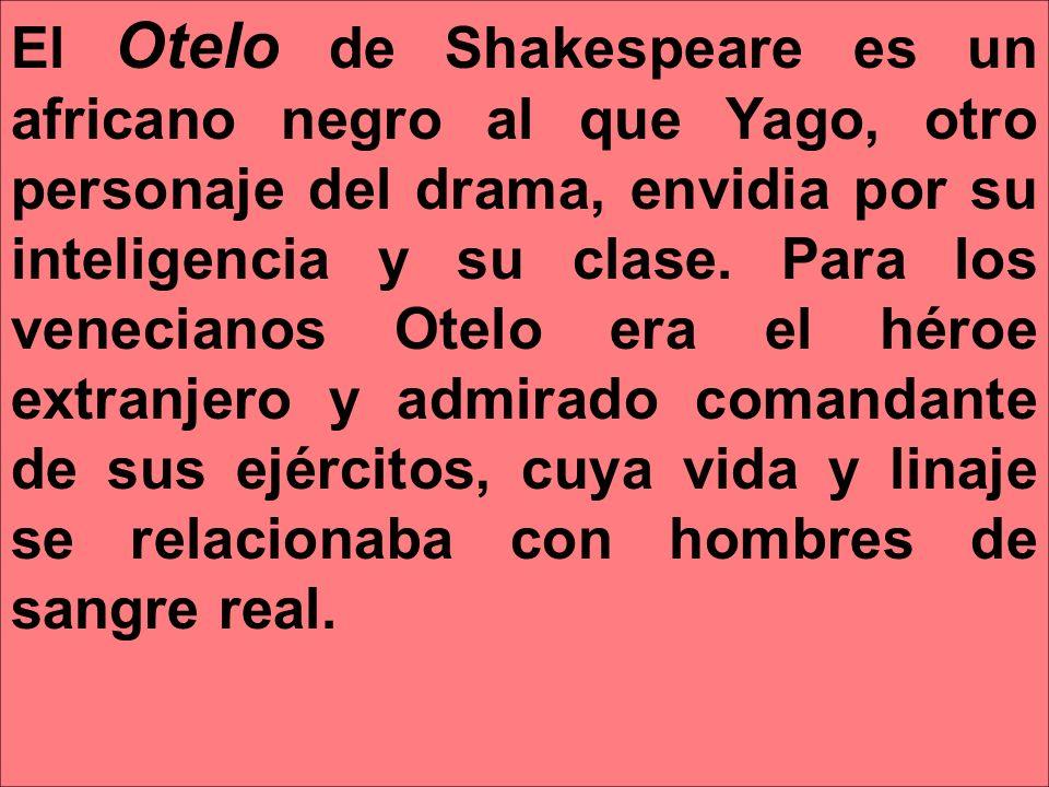 El Otelo de Shakespeare es un africano negro al que Yago, otro personaje del drama, envidia por su inteligencia y su clase. Para los venecianos Otelo