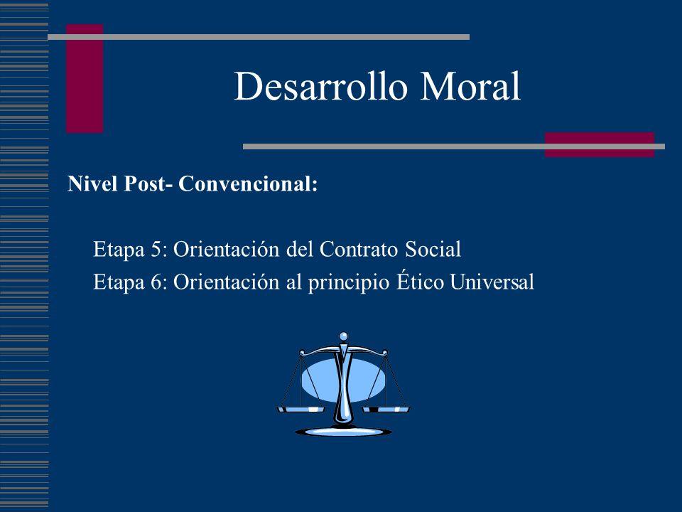 Desarrollo Moral Nivel Post- Convencional: Etapa 5: Orientación del Contrato Social Etapa 6: Orientación al principio Ético Universal