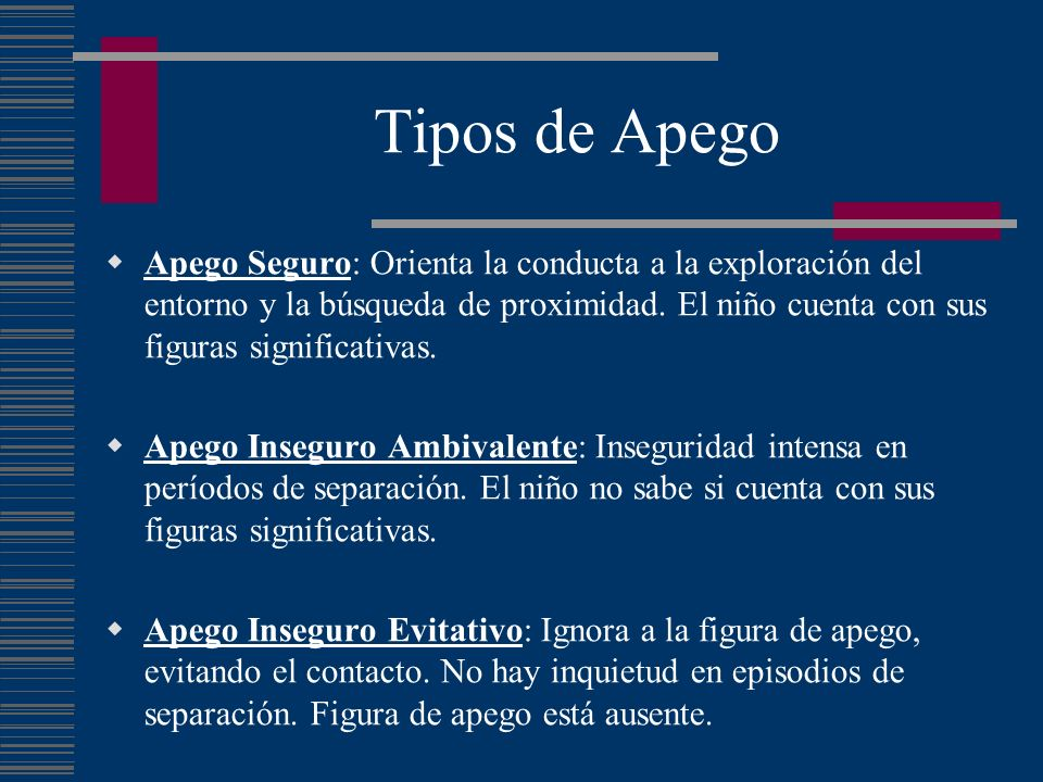 Tipos de Apego Apego Seguro: Orienta la conducta a la exploración del entorno y la búsqueda de proximidad. El niño cuenta con sus figuras significativ