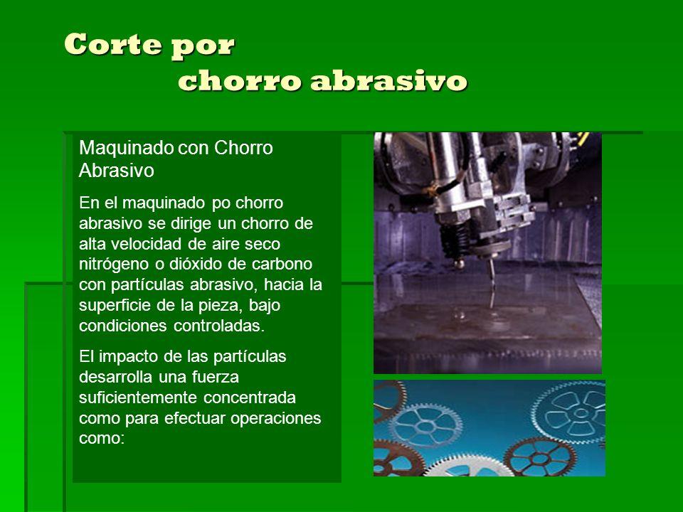 Maquinado con Chorro Abrasivo En el maquinado po chorro abrasivo se dirige un chorro de alta velocidad de aire seco nitrógeno o dióxido de carbono con partículas abrasivo, hacia la superficie de la pieza, bajo condiciones controladas.