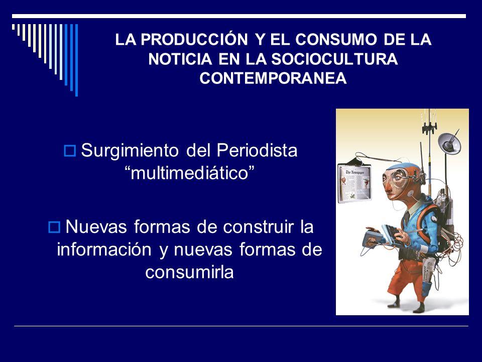 LA PRODUCCIÓN Y EL CONSUMO DE LA NOTICIA EN LA SOCIOCULTURA CONTEMPORANEA Surgimiento del Periodista multimediático Nuevas formas de construir la info
