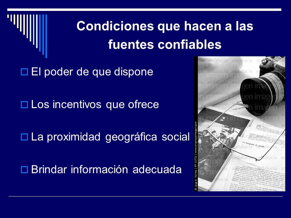 Condiciones que hacen a las fuentes confiables El poder de que dispone Los incentivos que ofrece La proximidad geográfica social Brindar información a