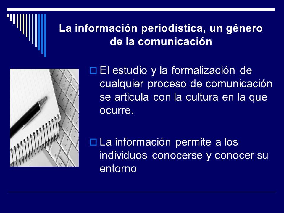 La información periodística, un género de la comunicación El estudio y la formalización de cualquier proceso de comunicación se articula con la cultur