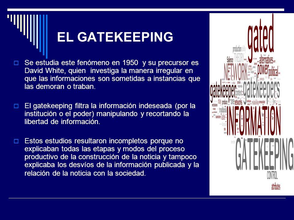 EL GATEKEEPING Se estudia este fenómeno en 1950 y su precursor es David White, quien investiga la manera irregular en que las informaciones son someti