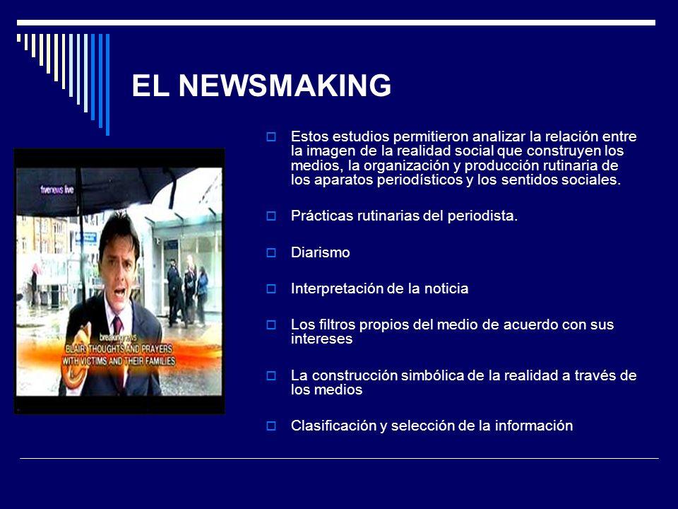 EL NEWSMAKING Estos estudios permitieron analizar la relación entre la imagen de la realidad social que construyen los medios, la organización y produ