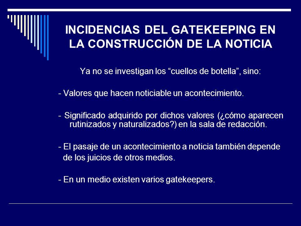 INCIDENCIAS DEL GATEKEEPING EN LA CONSTRUCCIÓN DE LA NOTICIA Ya no se investigan los cuellos de botella, sino: - Valores que hacen noticiable un acont