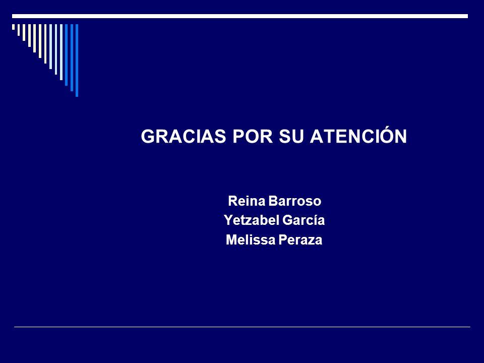 GRACIAS POR SU ATENCIÓN Reina Barroso Yetzabel García Melissa Peraza