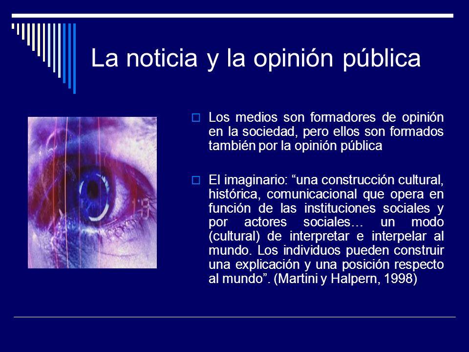 La noticia y la opinión pública Los medios son formadores de opinión en la sociedad, pero ellos son formados también por la opinión pública El imagina