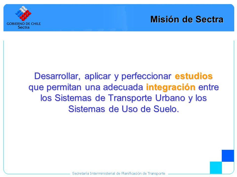 6 Misión de Sectra Desarrollar, aplicar y perfeccionar estudios que permitan una adecuada integración entre los Sistemas de Transporte Urbano y los Si