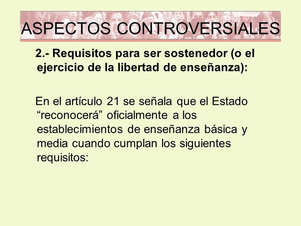 ASPECTOS CONTROVERSIALES 2.- Requisitos para ser sostenedor (o el ejercicio de la libertad de enseñanza): En el artículo 21 se señala que el Estado re